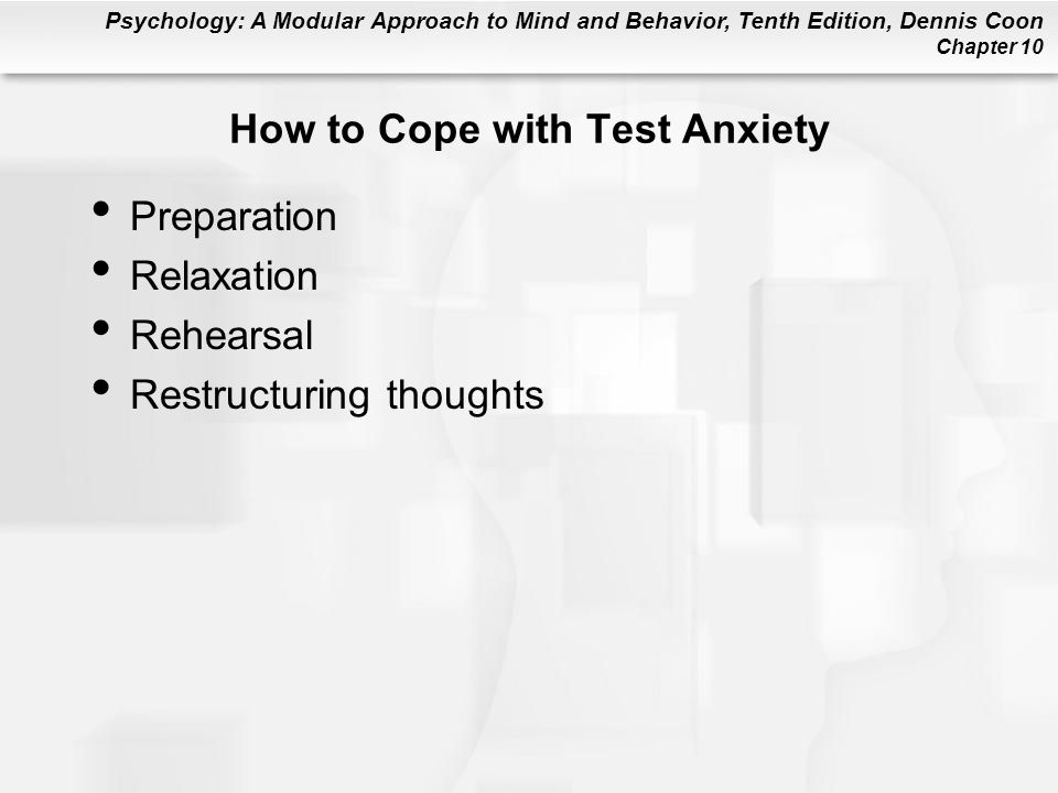 Psychology: A Modular Approach to Mind and Behavior, Tenth Edition, Dennis Coon Chapter 10 How to Cope with Test Anxiety Preparation Relaxation Rehear