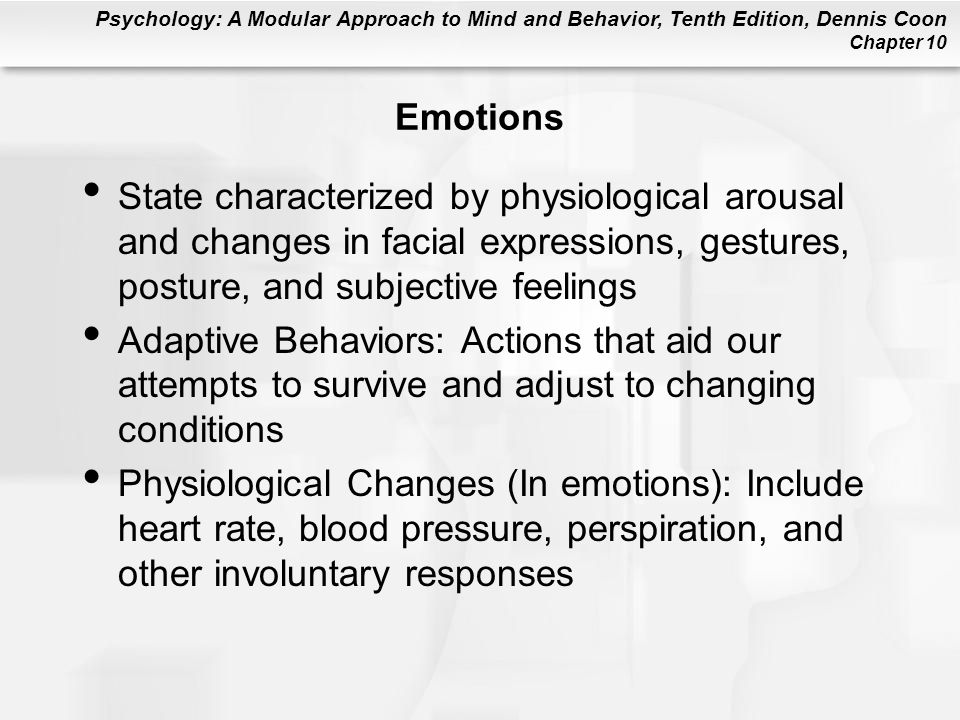 Psychology: A Modular Approach to Mind and Behavior, Tenth Edition, Dennis Coon Chapter 10 Emotions State characterized by physiological arousal and c