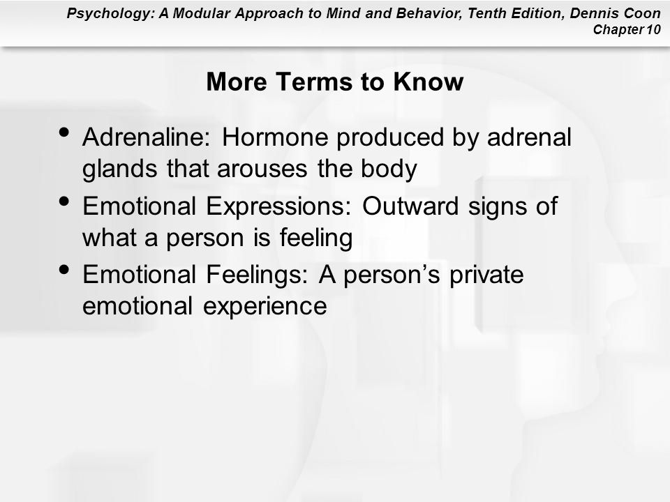 Psychology: A Modular Approach to Mind and Behavior, Tenth Edition, Dennis Coon Chapter 10 More Terms to Know Adrenaline: Hormone produced by adrenal