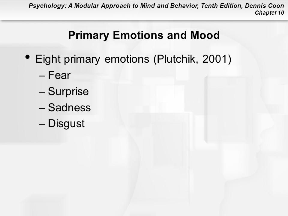 Psychology: A Modular Approach to Mind and Behavior, Tenth Edition, Dennis Coon Chapter 10 Primary Emotions and Mood Eight primary emotions (Plutchik,