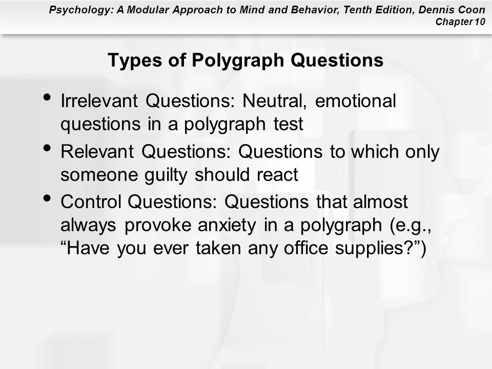 Psychology: A Modular Approach to Mind and Behavior, Tenth Edition, Dennis Coon Chapter 10 Types of Polygraph Questions Irrelevant Questions: Neutral,