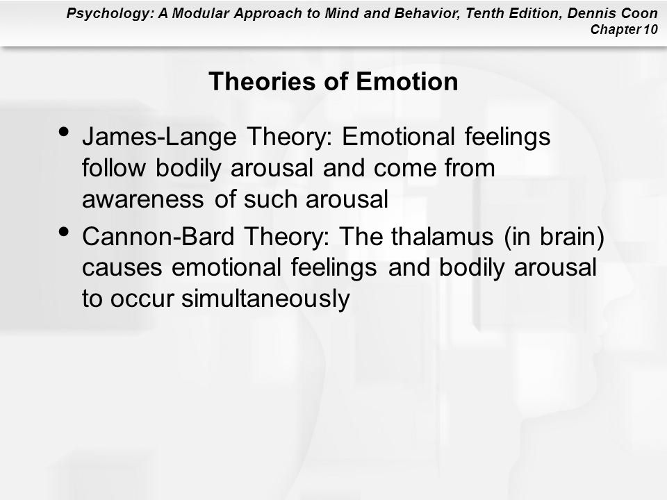 Psychology: A Modular Approach to Mind and Behavior, Tenth Edition, Dennis Coon Chapter 10 Theories of Emotion James-Lange Theory: Emotional feelings