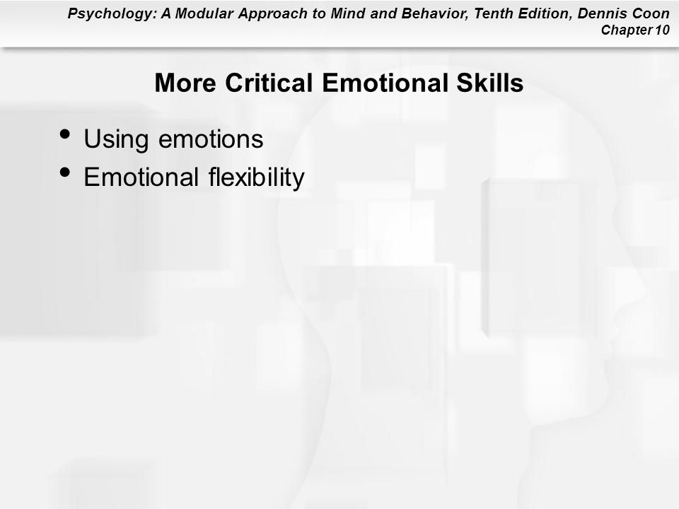 Psychology: A Modular Approach to Mind and Behavior, Tenth Edition, Dennis Coon Chapter 10 More Critical Emotional Skills Using emotions Emotional fle