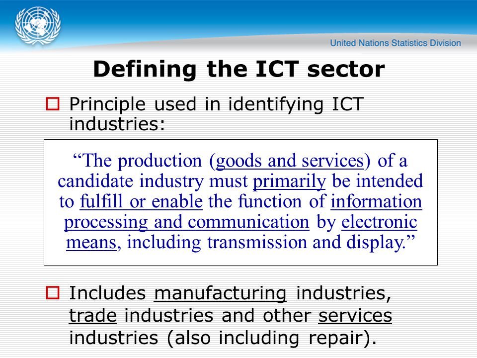  Principle used in identifying ICT industries: The production (goods and services) of a candidate industry must primarily be intended to fulfill or enable the function of information processing and communication by electronic means, including transmission and display.  Includes manufacturing industries, trade industries and other services industries (also including repair).
