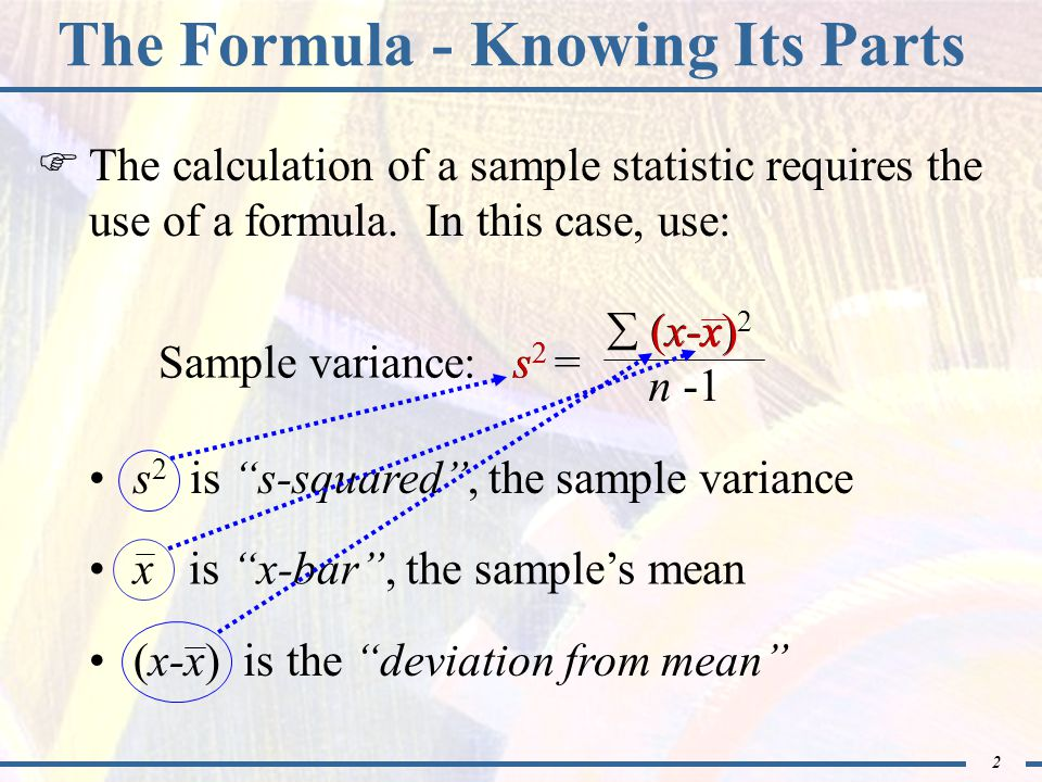 2  The calculation of a sample statistic requires the use of a formula. In this case, use:  (x-x) 2 n -1 Sample variance: s 2 = The Formula - Knowin