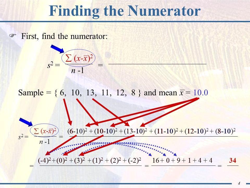 5 - 1 Finding the Denominator  Next, find the denominator: Sample = { 6, 10, 13, 11, 12, 8 } 123456 5 n = 6 123456  (x-x) 2 n -1 Sample variance: s 2 == 34 n -1 =666= 5 5  (x-x) 2 n -1 = 34 s 2 =