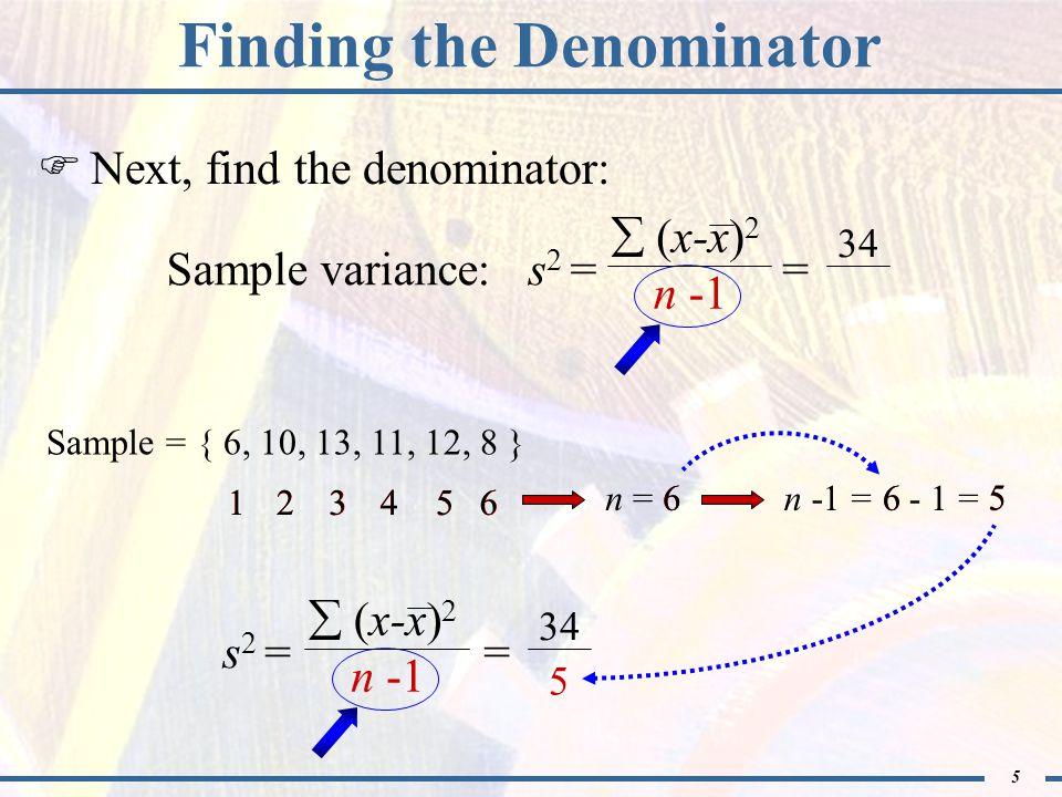 5 - 1 Finding the Denominator  Next, find the denominator: Sample = { 6, 10, 13, 11, 12, 8 } 123456 5 n = 6 123456  (x-x) 2 n -1 Sample variance: s