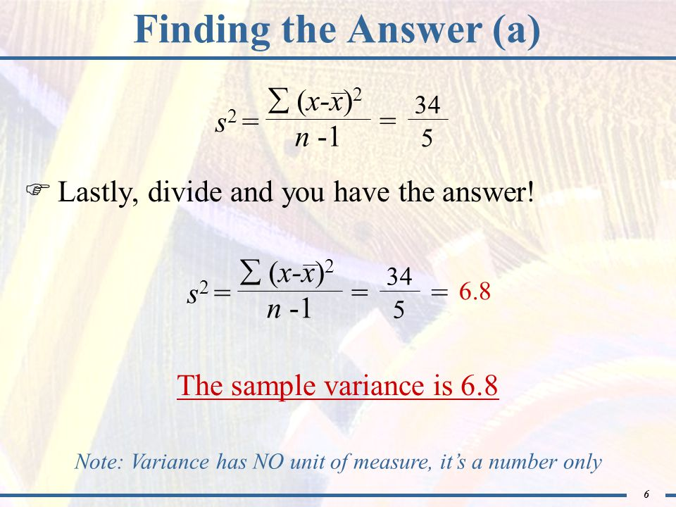 6 Finding the Answer (a)  Lastly, divide and you have the answer! 6.8 The sample variance is 6.8 Note: Variance has NO unit of measure, it's a number