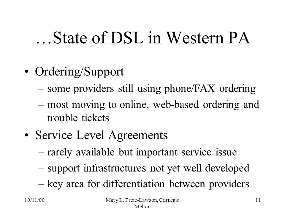 10/11/00Mary L. Pretz-Lawson, Carnegie Mellon 11 …State of DSL in Western PA Ordering/Support –some providers still using phone/FAX ordering –most mov