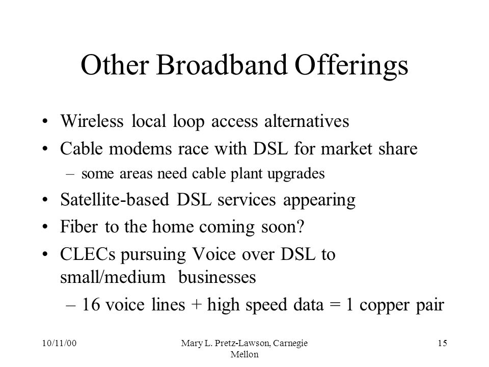 10/11/00Mary L. Pretz-Lawson, Carnegie Mellon 15 Other Broadband Offerings Wireless local loop access alternatives Cable modems race with DSL for mark