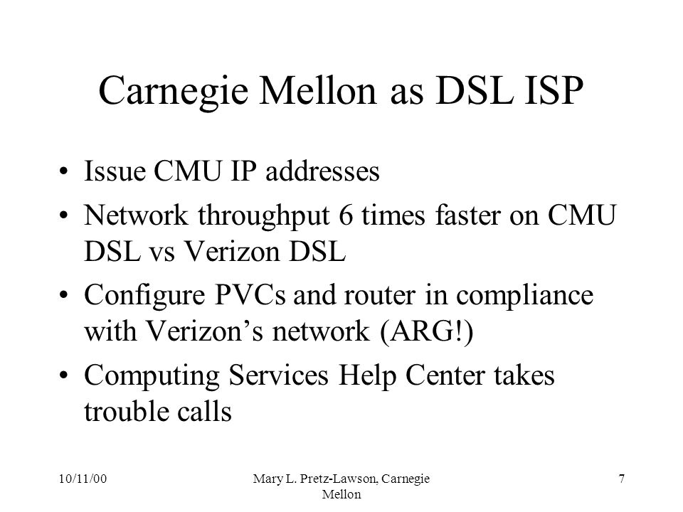 10/11/00Mary L. Pretz-Lawson, Carnegie Mellon 7 Carnegie Mellon as DSL ISP Issue CMU IP addresses Network throughput 6 times faster on CMU DSL vs Veri