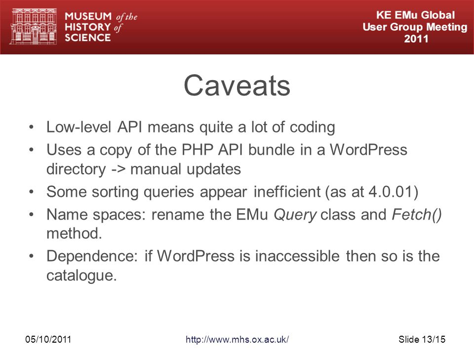 05/10/2011http://www.mhs.ox.ac.uk/Slide 13/15 Caveats Low-level API means quite a lot of coding Uses a copy of the PHP API bundle in a WordPress directory -> manual updates Some sorting queries appear inefficient (as at 4.0.01) Name spaces: rename the EMu Query class and Fetch() method.