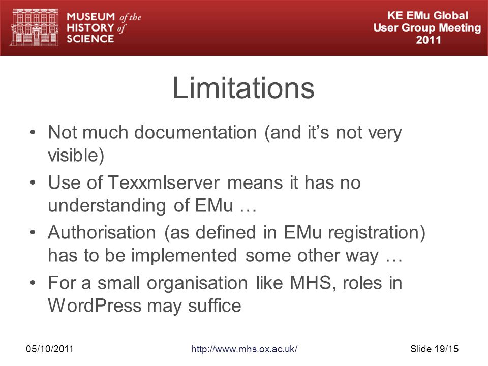 05/10/2011http://www.mhs.ox.ac.uk/Slide 19/15 Limitations Not much documentation (and it's not very visible) Use of Texxmlserver means it has no understanding of EMu … Authorisation (as defined in EMu registration) has to be implemented some other way … For a small organisation like MHS, roles in WordPress may suffice