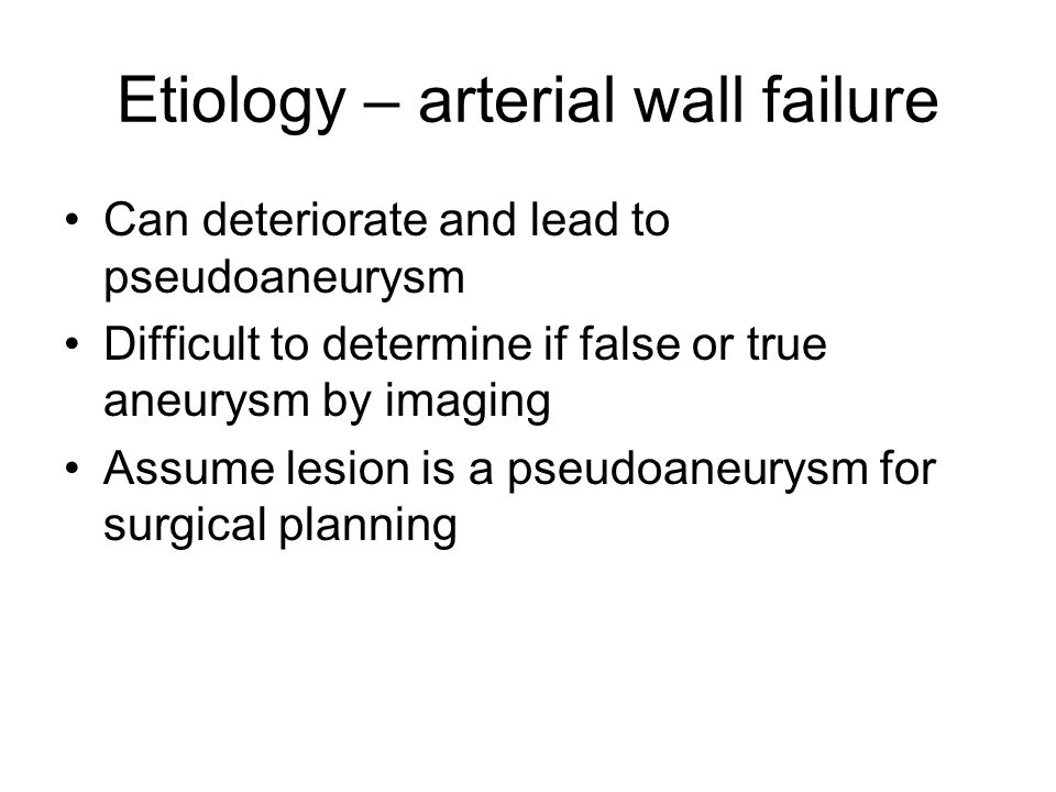 Etiology – arterial wall failure Can deteriorate and lead to pseudoaneurysm Difficult to determine if false or true aneurysm by imaging Assume lesion