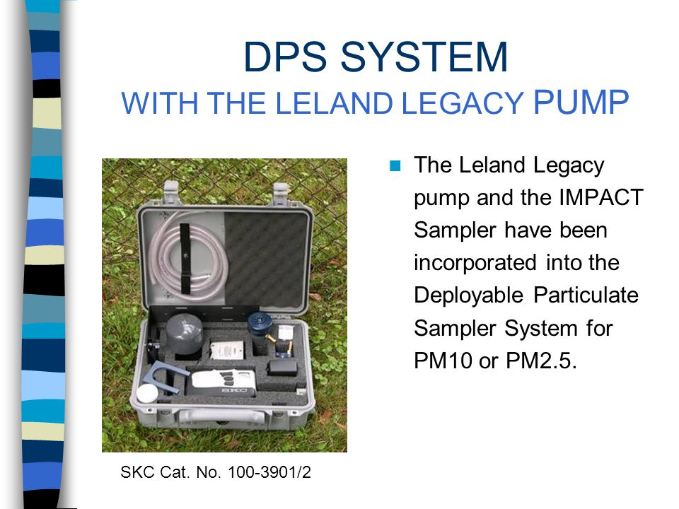 PM MEASUREMENTS USING THE IMPACT SAMPLER The Leland Legacy pump can be also be partnered with the SKC IMPACT single-stage inertial impactor for collection of PM10 or PM2.5 at 10 L/min.