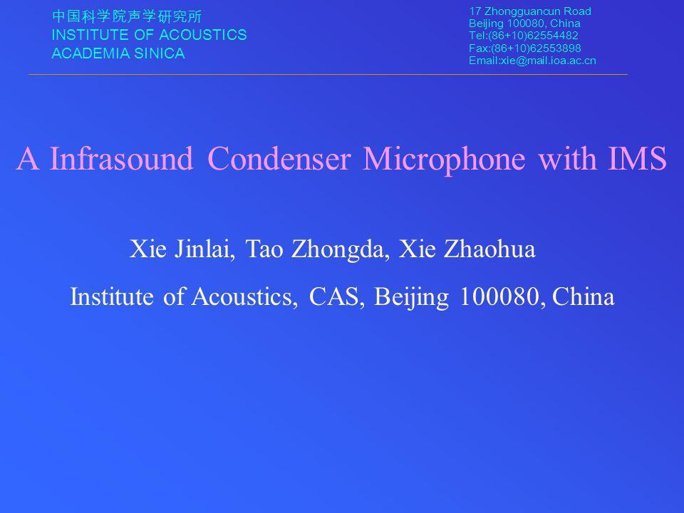 中国科学院声学研究所 INSTITUTE OF ACOUSTICS ACADEMIA SINICA 17 Zhongguancun Road Beijing 100080, China Tel:(86+10)62554482 Fax:(86+10)62553898 Email:xie@mail.ioa.ac.cn Xie Jinlai, Tao Zhongda, Xie Zhaohua Institute of Acoustics, CAS, Beijing 100080, China A Infrasound Condenser Microphone with IMS