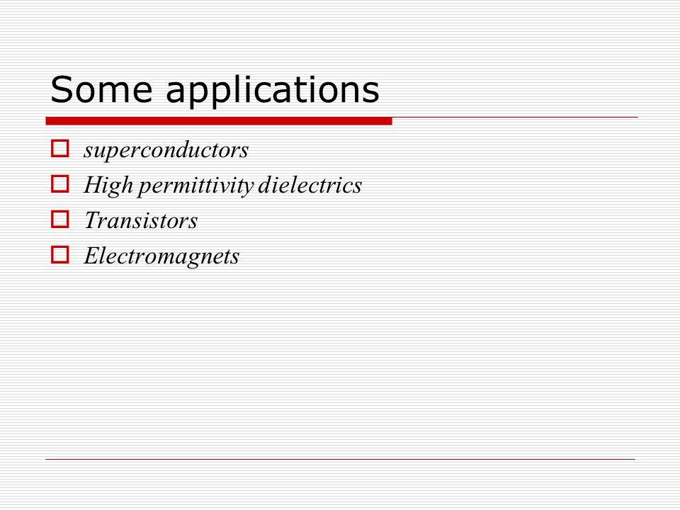 Some applications  superconductors  High permittivity dielectrics  Transistors  Electromagnets