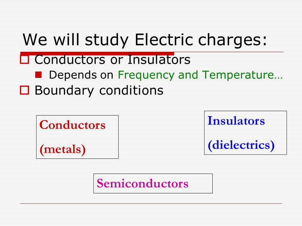 We will study Electric charges:  Conductors or Insulators Depends on Frequency and Temperature…  Boundary conditions Conductors (metals) Insulators (dielectrics) Semiconductors