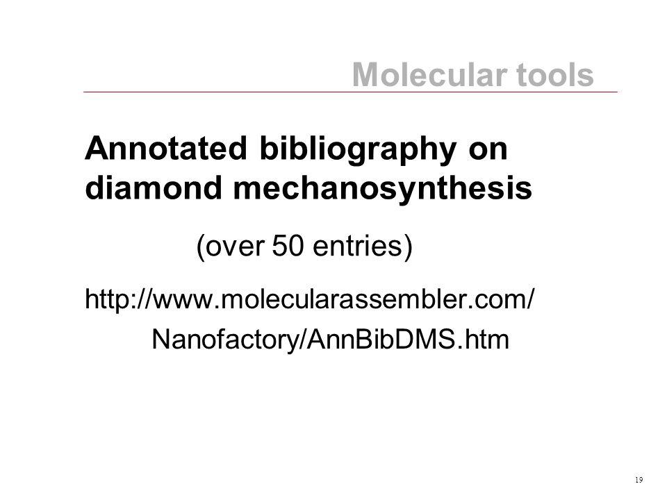 19 Annotated bibliography on diamond mechanosynthesis http://www.molecularassembler.com/ Nanofactory/AnnBibDMS.htm Molecular tools (over 50 entries)