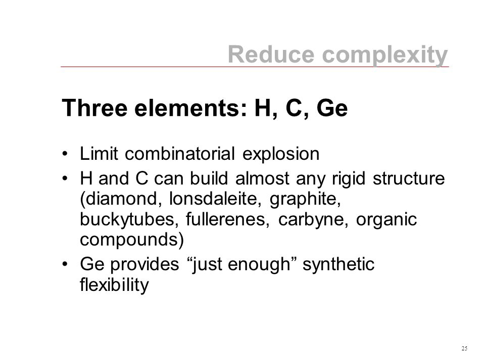 25 Three elements: H, C, Ge Limit combinatorial explosion H and C can build almost any rigid structure (diamond, lonsdaleite, graphite, buckytubes, fullerenes, carbyne, organic compounds) Ge provides just enough synthetic flexibility Reduce complexity