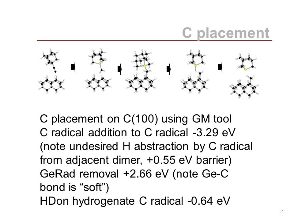 35 C placement C placement on C(100) using GM tool C radical addition to C radical -3.29 eV (note undesired H abstraction by C radical from adjacent dimer, +0.55 eV barrier) GeRad removal +2.66 eV (note Ge-C bond is soft ) HDon hydrogenate C radical -0.64 eV