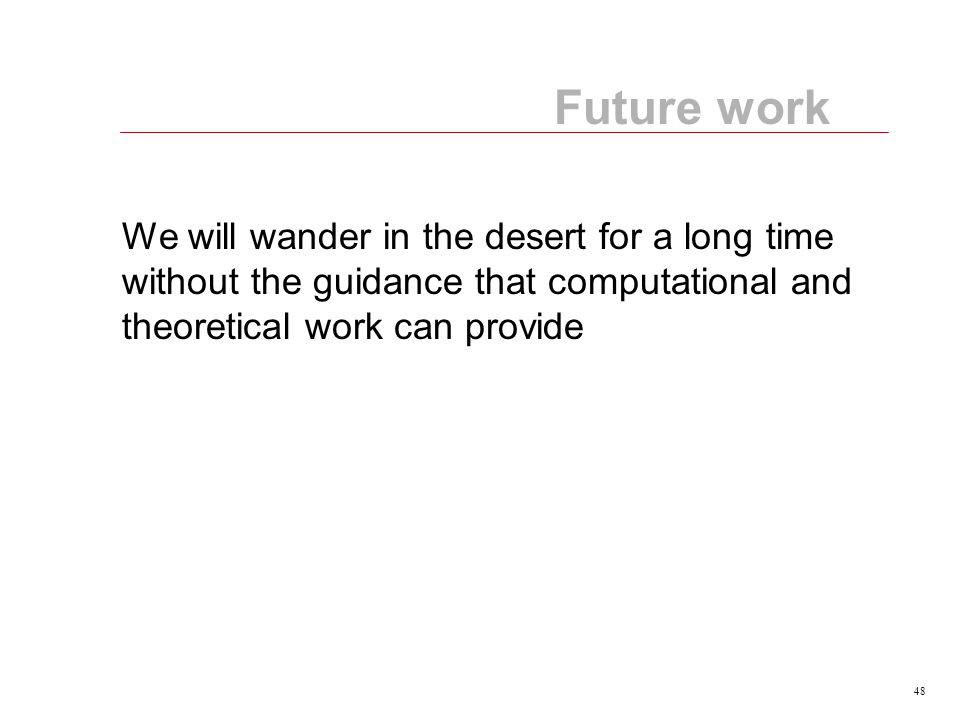 48 Future work We will wander in the desert for a long time without the guidance that computational and theoretical work can provide