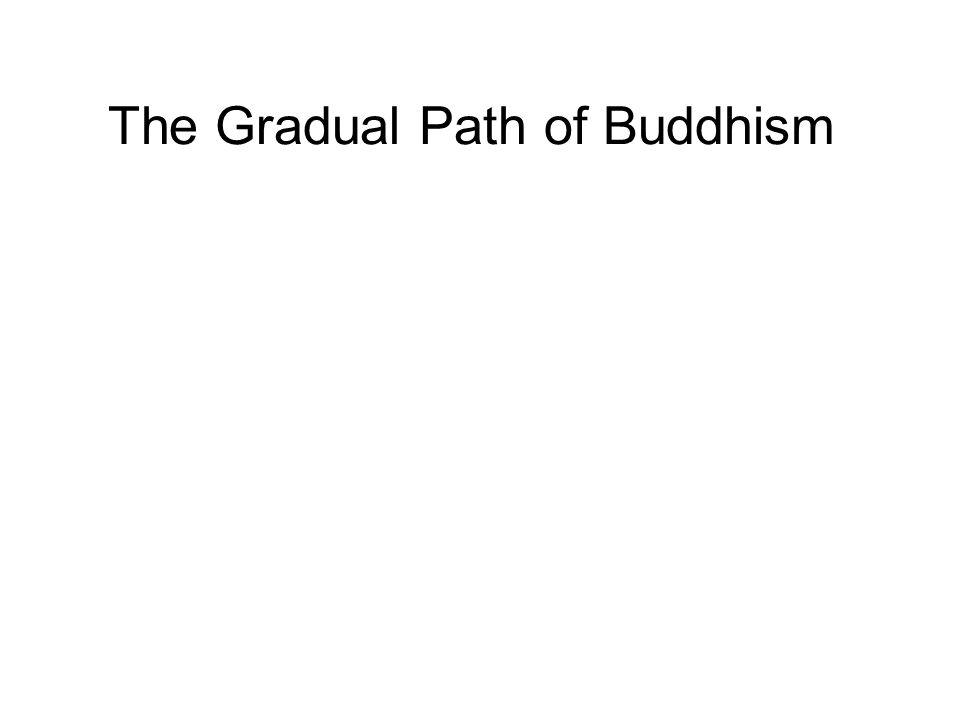 The Gradual Path of Buddhism We all travel at different paces, and we are all at different stages of progress, at different parts of our lives. There
