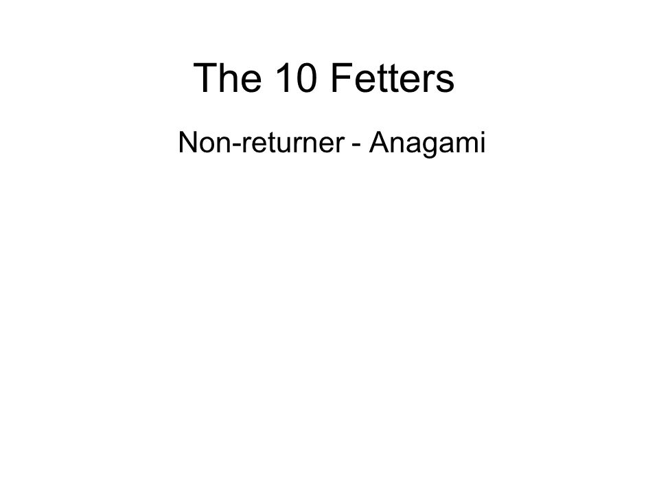 The 10 Fetters Non-returner - Anagami A final life in a very high and refined heavenly realm and will gain full enlightenment in that realm. They have