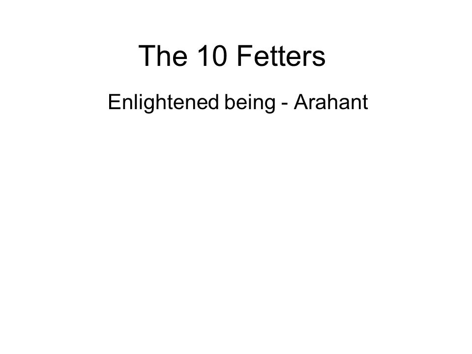 The 10 Fetters Enlightened being - Arahant Arahants have successfully eradicated all ten fetters and have become fully enlightened. They have freed th