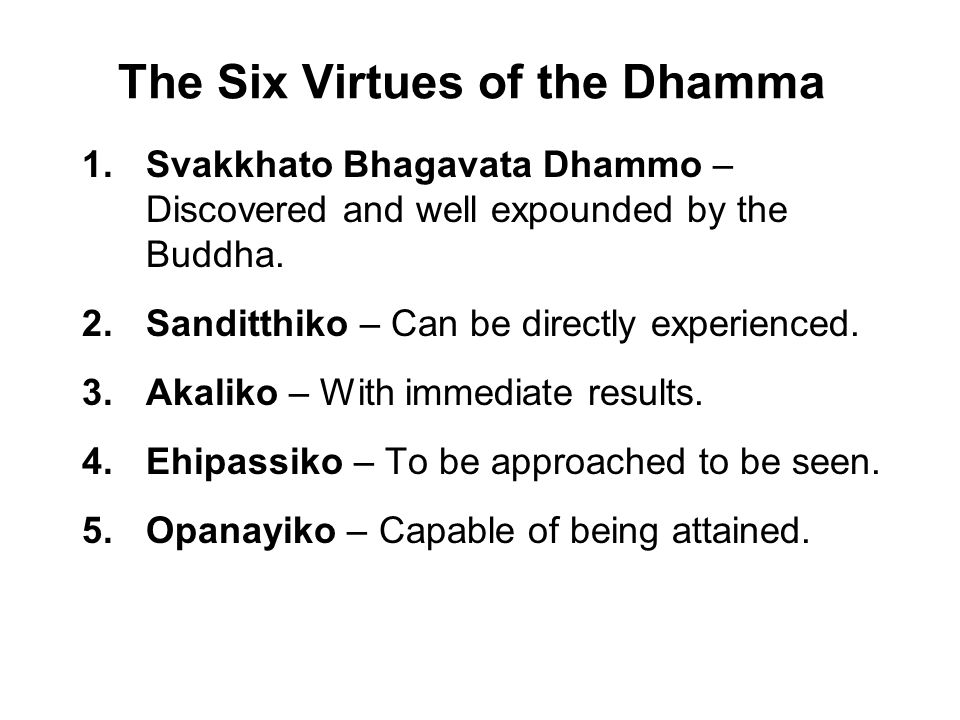 The Six Virtues of the Dhamma 1.Svakkhato Bhagavata Dhammo – Discovered and well expounded by the Buddha. 2.Sanditthiko – Can be directly experienced.