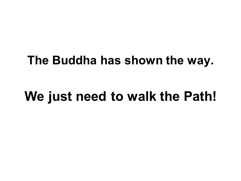 The Buddha has shown the way. We just need to walk the Path!