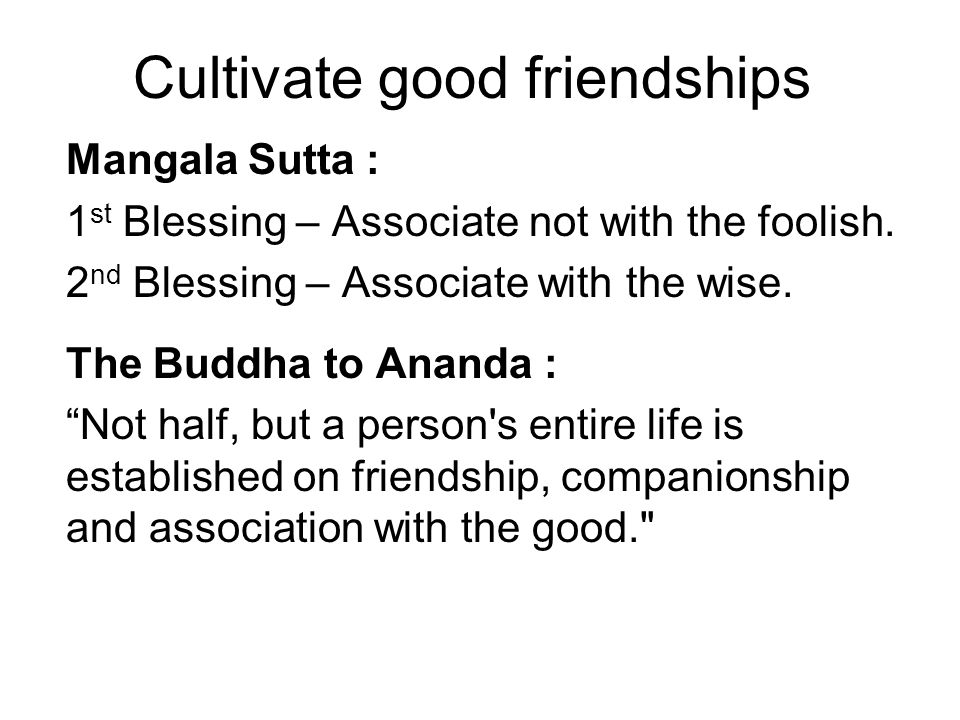 Cultivate good friendships Mangala Sutta : 1 st Blessing – Associate not with the foolish. 2 nd Blessing – Associate with the wise. The Buddha to Anan