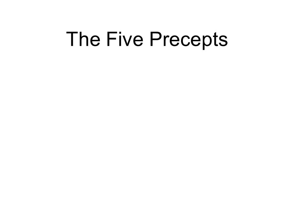 The Five Precepts 1. Abstain from harming and killing 2. Abstain from taking what is not given 3. Abstain from sexual misconduct 4. Abstain from lying