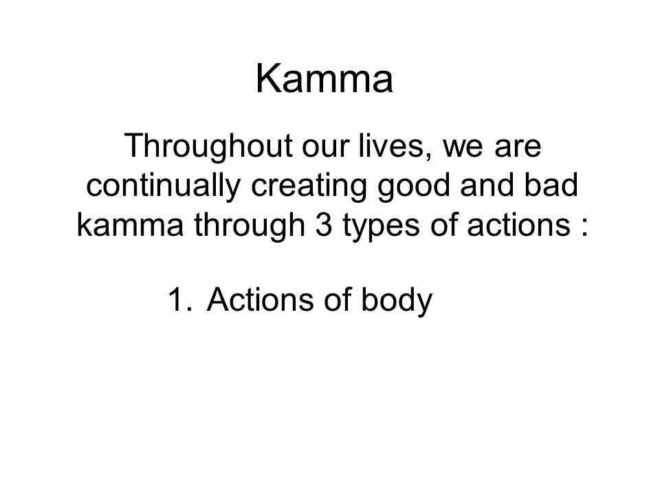 Kamma Throughout our lives, we are continually creating good and bad kamma through 3 types of actions : 1. Actions of body 2. Actions of speech 3. Act