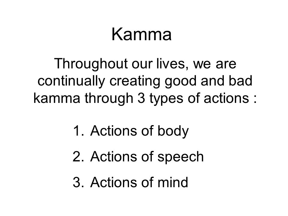 Kamma Throughout our lives, we are continually creating good and bad kamma through 3 types of actions : 1.
