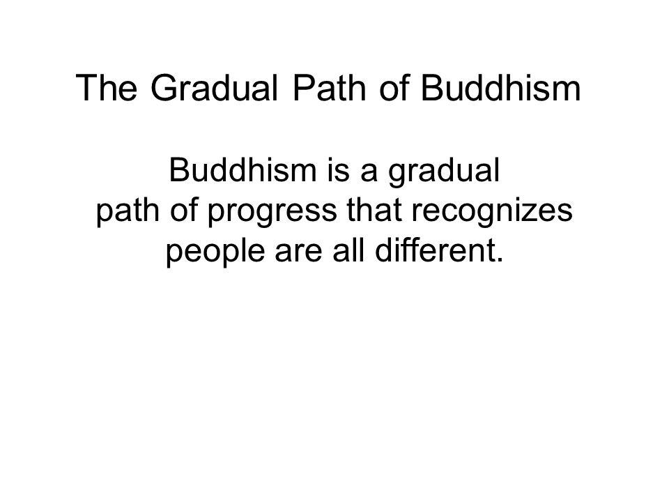 The Gradual Path of Buddhism Buddhism is a gradual path of progress that recognizes people are all different.