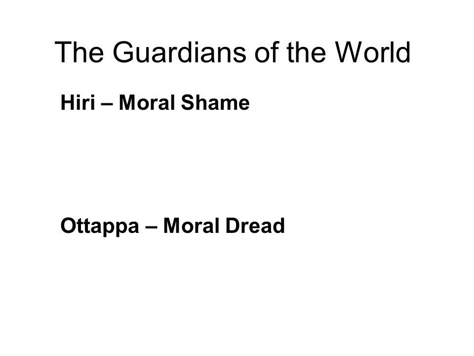The Guardians of the World Hiri – Moral Shame The self-respect to avoid wrongdoing out of a feeling of personal honor. Internal reference. Ottappa – M