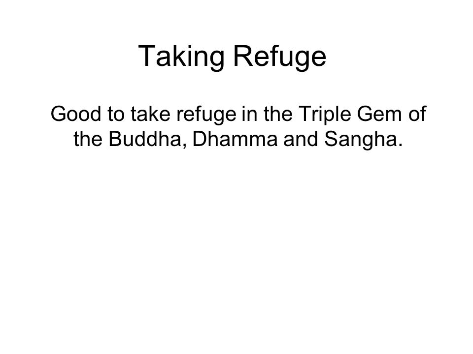 Taking Refuge Good to take refuge in the Triple Gem of the Buddha, Dhamma and Sangha. Reaffirms our commitment. Reinforces our kammic link. Can be don