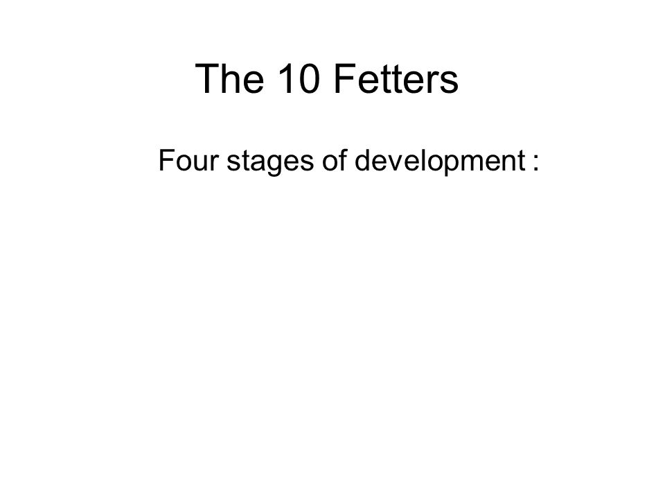 The 10 Fetters Four stages of development : 1.Stream-enterer - Sotapan 2.Once-returner - Sakadagami 3.Non-returner - Anagami 4.Enlightened being - Arahant