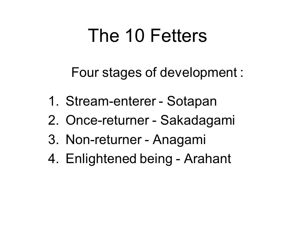 The 10 Fetters Four stages of development : 1.Stream-enterer - Sotapan 2.Once-returner - Sakadagami 3.Non-returner - Anagami 4.Enlightened being - Ara