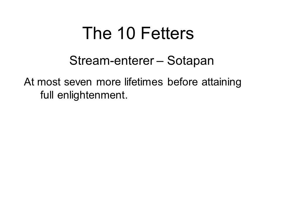 The 10 Fetters Stream-enterer – Sotapan At most seven more lifetimes before attaining full enlightenment.