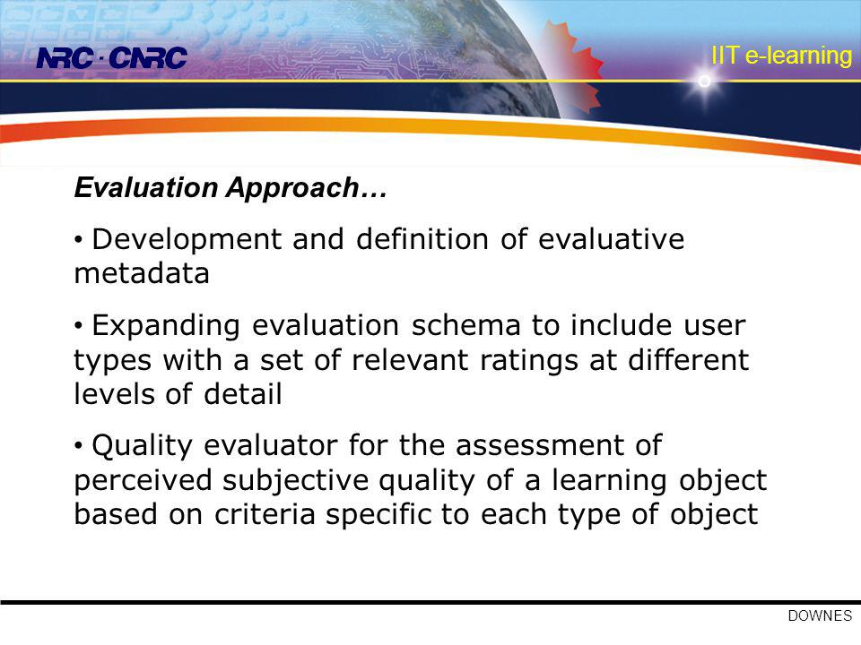 IIT e-learning DOWNES Evaluation Approach… Development and definition of evaluative metadata Expanding evaluation schema to include user types with a set of relevant ratings at different levels of detail Quality evaluator for the assessment of perceived subjective quality of a learning object based on criteria specific to each type of object