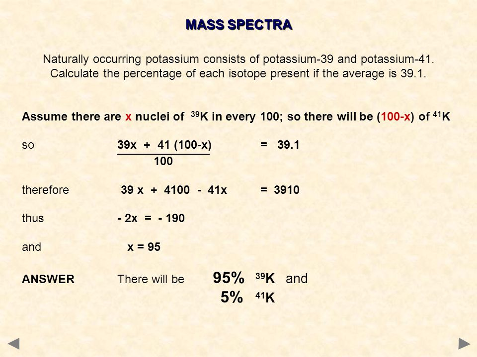 MASS SPECTRA Naturally occurring potassium consists of potassium-39 and potassium-41.