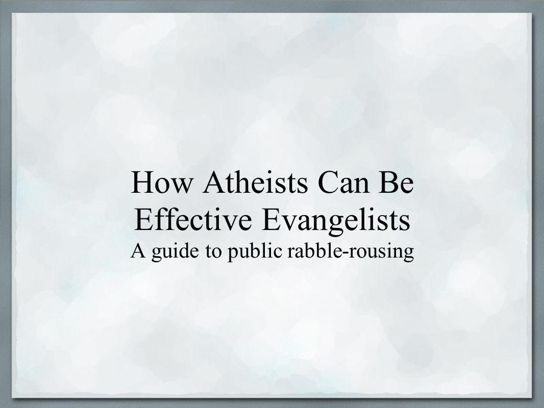 How Atheists Can Be Effective Evangelists A guide to public rabble-rousing