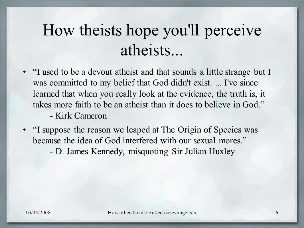 10/05/2008How atheists can be effective evangelists6 How theists hope you ll perceive atheists...