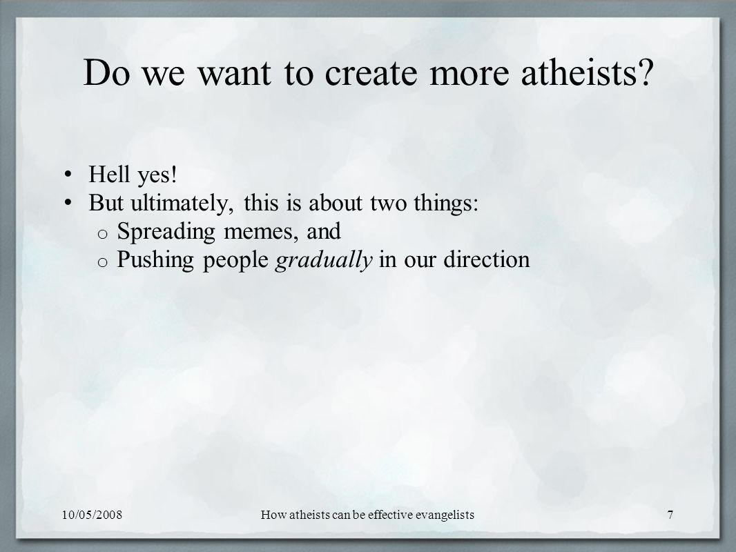 10/05/2008How atheists can be effective evangelists7 Do we want to create more atheists.