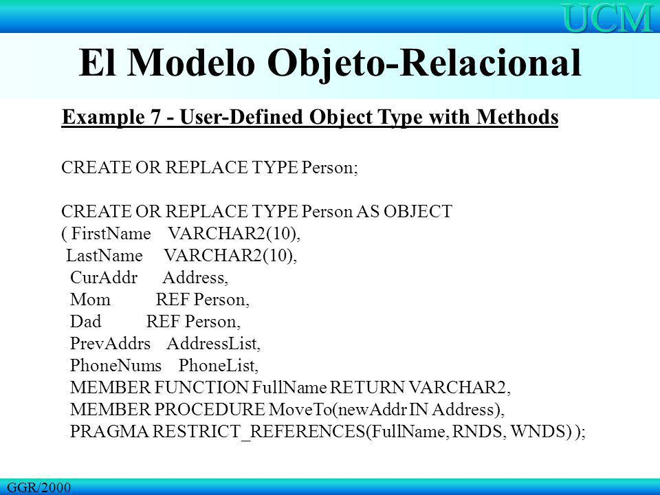 El Modelo Objeto-Relacional GGR/2000 Example 7 - User-Defined Object Type with Methods CREATE OR REPLACE TYPE Person; CREATE OR REPLACE TYPE Person AS
