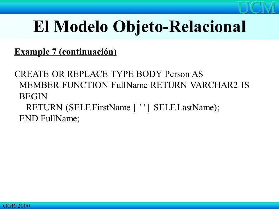 El Modelo Objeto-Relacional GGR/2000 Example 7 (continuación) CREATE OR REPLACE TYPE BODY Person AS MEMBER FUNCTION FullName RETURN VARCHAR2 IS BEGIN RETURN (SELF.FirstName || || SELF.LastName); END FullName;