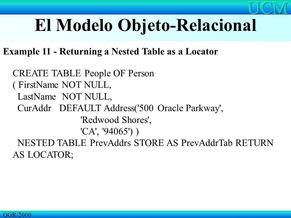 El Modelo Objeto-Relacional GGR/2000 Example 11 - Returning a Nested Table as a Locator CREATE TABLE People OF Person ( FirstName NOT NULL, LastName N
