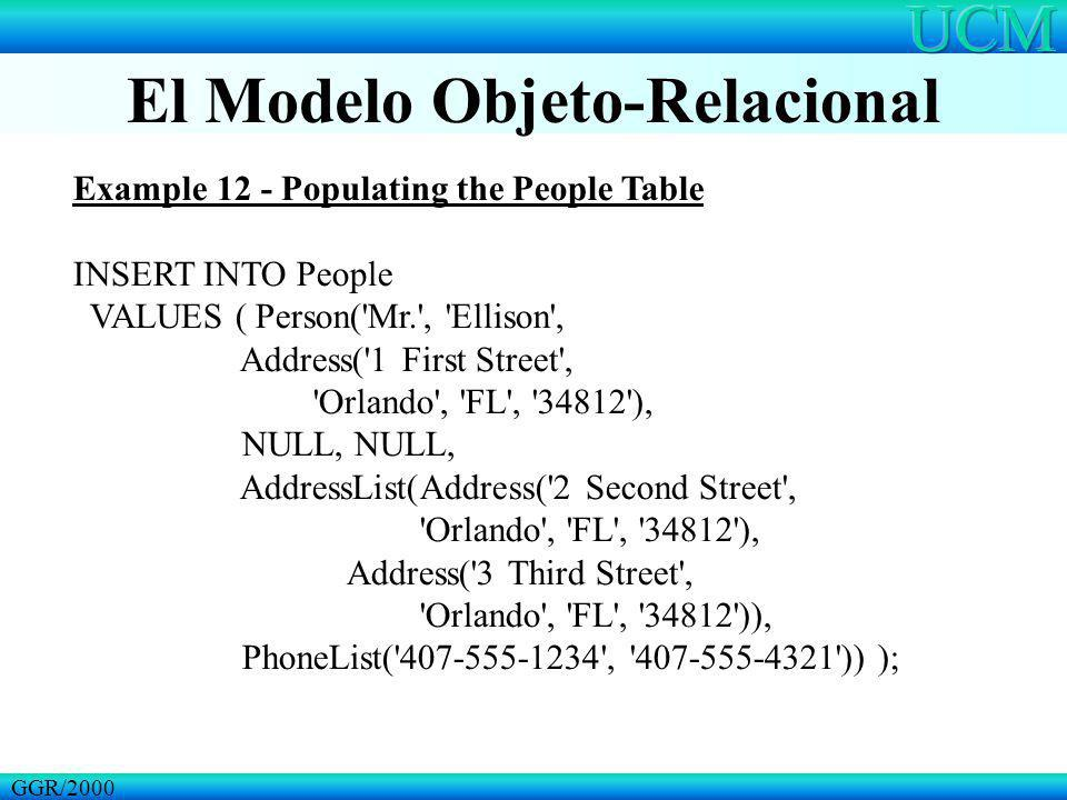 El Modelo Objeto-Relacional GGR/2000 Example 12 - Populating the People Table INSERT INTO People VALUES ( Person('Mr.', 'Ellison', Address('1 First St